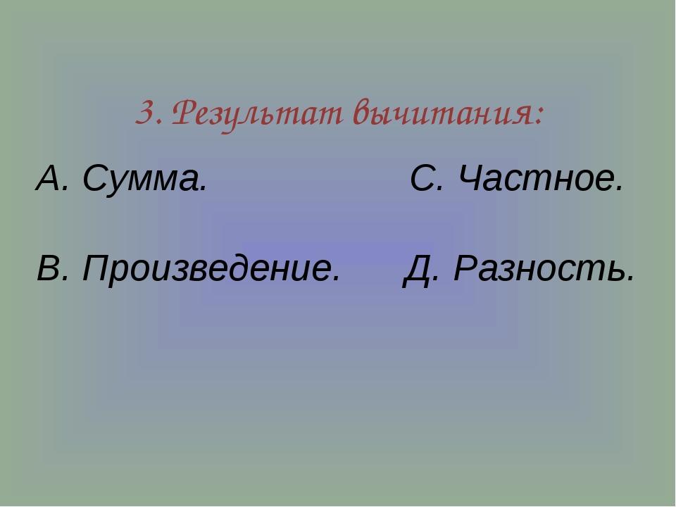 3. Результат вычитания: А. Сумма. С. Частное. В. Произведение. Д. Разность.