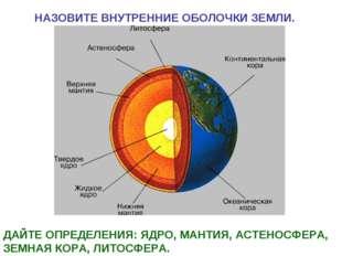 НАЗОВИТЕ ВНУТРЕННИЕ ОБОЛОЧКИ ЗЕМЛИ. ДАЙТЕ ОПРЕДЕЛЕНИЯ: ЯДРО, МАНТИЯ, АСТЕНОСФ