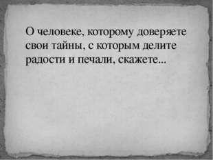 О человеке, которому доверяете свои тайны, с которым делите радости и печали,