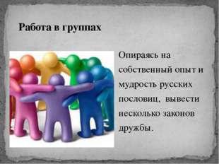 Работа в группах Опираясь на собственный опыт и мудрость русских пословиц, вы