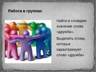 Работа в группах Найти в словарях значение слова «дружба». Выделить слова, ко