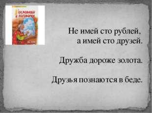 Не имей сто рублей, а имей сто друзей. Дружба дороже золота. Друзья познаются