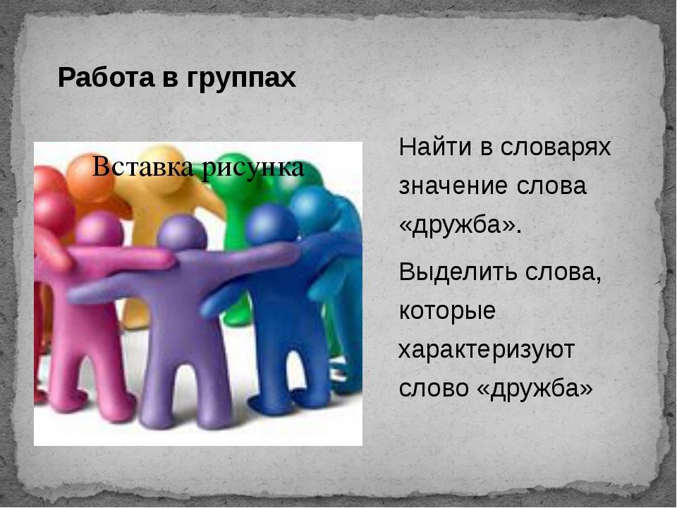 Работа в группах Найти в словарях значение слова «дружба». Выделить слова, ко...