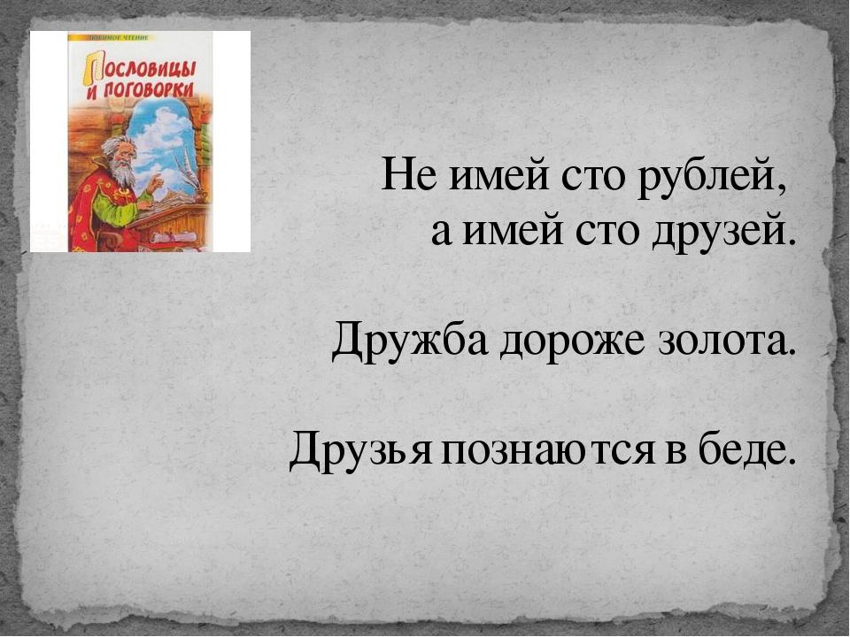 Не имей сто рублей, а имей сто друзей. Дружба дороже золота. Друзья познаются...