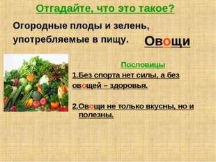 Отгадайте, что это такое? Огородные плоды и зелень, употребляемые в пищу. Ово