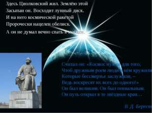 Здесь Циолковский жил. Землёю этой Засыпан он. Восходит лунный диск. И на нег