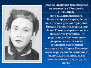 Мария Ивановна Циолковская (в девичестве Юмашева) (1832–1870), мать К.Э.Циолк