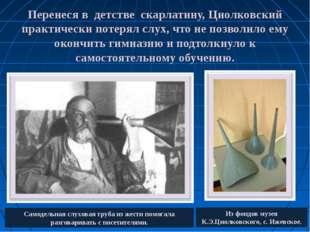 Перенеся в детстве скарлатину, Циолковский практически потерял слух, что не п