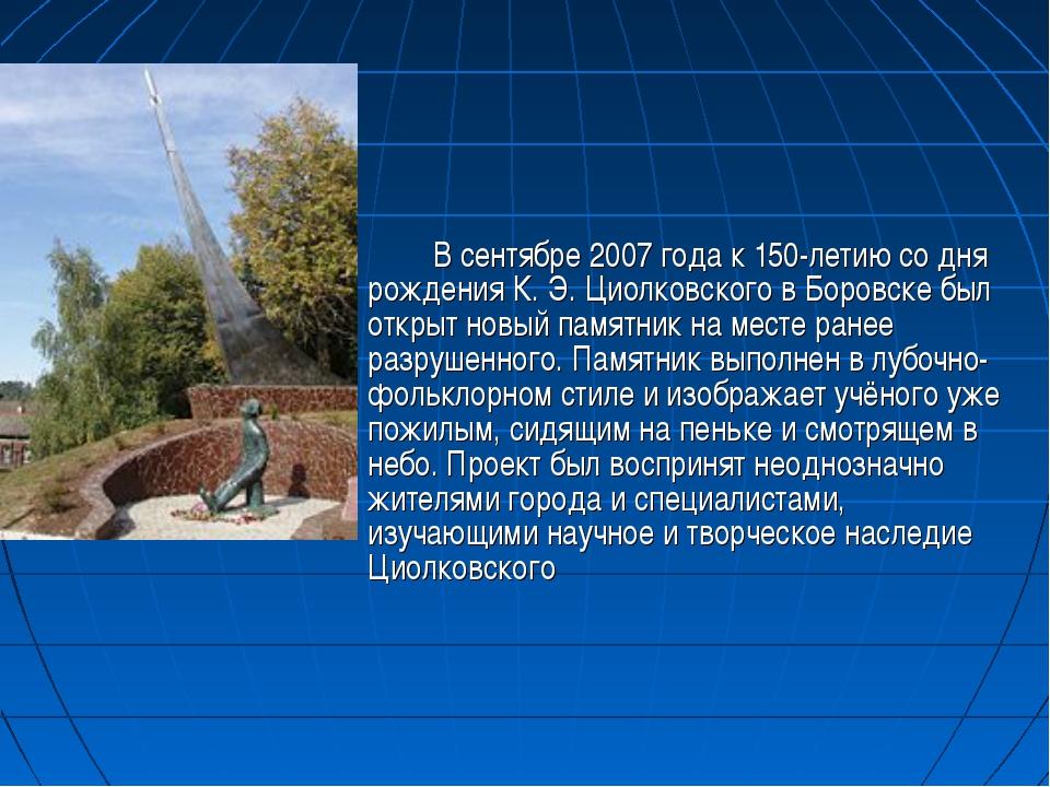 В сентябре 2007 года к 150-летию со дня рождения К.Э.Циолковского в Боров...