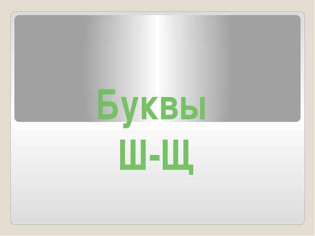 Буквы Ш-Щ