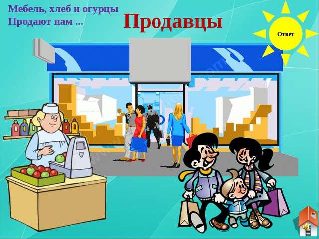 Ответ Мебель, хлеб и огурцы Продают нам ... Продавцы