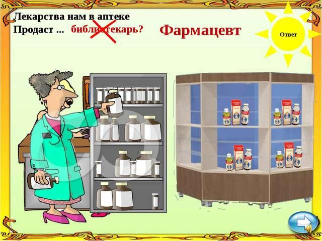 Ответ Лекарства нам в аптеке Продаст ... библиотекарь? Фармацевт