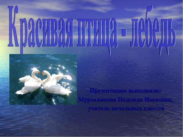 Презентацию выполнила: Мурсалимова Надежда Ивановна, учитель начальных классов