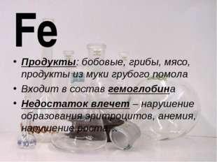 Fe Продукты: бобовые, грибы, мясо, продукты из муки грубого помола Входит в с