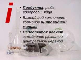 i Продукты: рыба, водоросли, яйца… Важнейший компонент гормонов щитовидной же