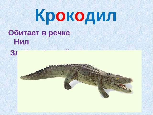 Крокодил Обитает в речке Нил Злой, зубастый...