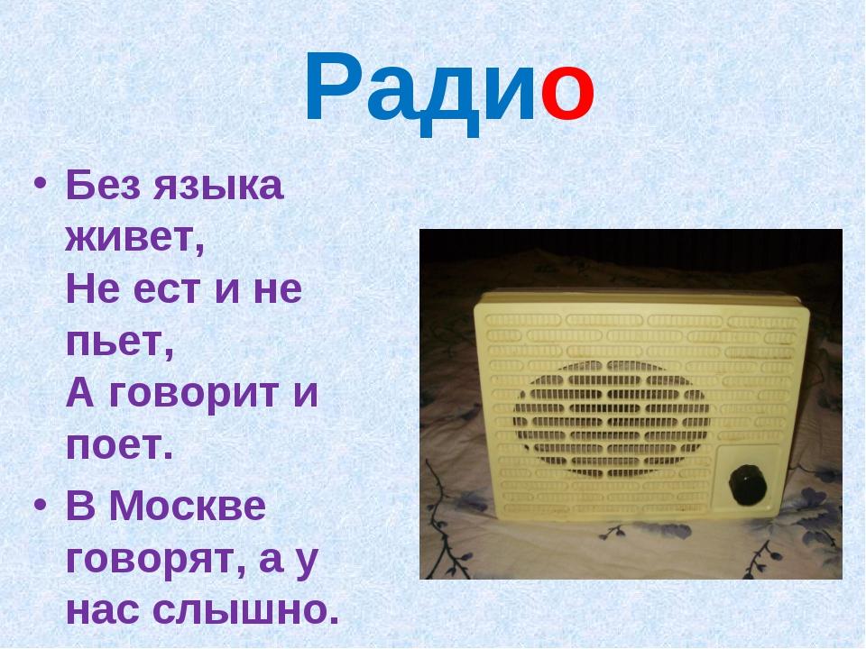 Радио Без языка живет, Не ест и не пьет, А говорит и поет. В Москве говорят,...