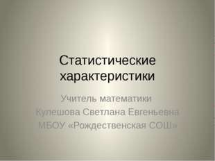 Статистические характеристики Учитель математики Кулешова Светлана Евгеньевна