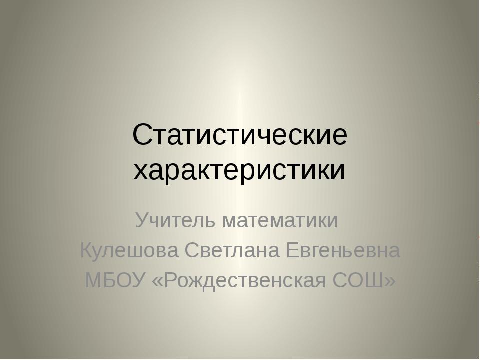 Статистические характеристики Учитель математики Кулешова Светлана Евгеньевна...