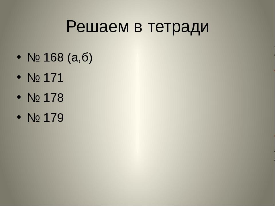 Решаем в тетради № 168 (а,б) № 171 № 178 № 179