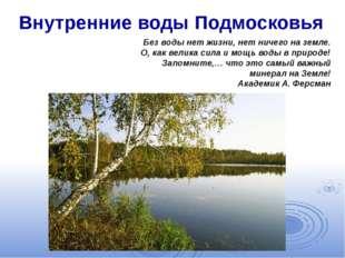 Внутренние воды Подмосковья Без воды нет жизни, нет ничего на земле. О, как в
