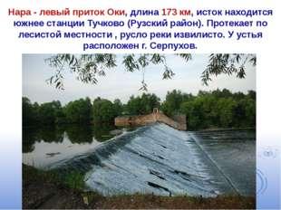 Нара - левый приток Оки, длина 173 км, исток находится южнее станции Тучково