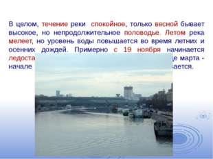 В целом, течение реки спокойное, только весной бывает высокое, но непродолжит