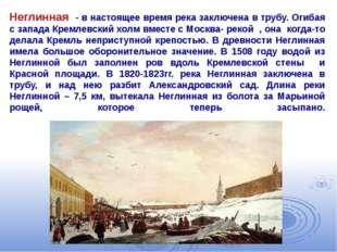 Неглинная - в настоящее время река заключена в трубу. Огибая с запада Кремлев