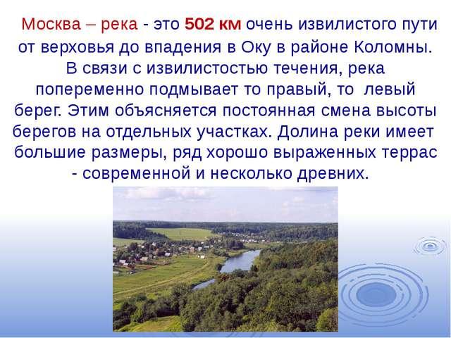 Москва – река - это 502 км очень извилистого пути от верховья до впадения в...