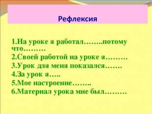 1.На уроке я работал……..потому что……… 2.Своей работой на уроке я……… 3.Урок д
