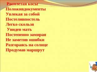 Расплетая косы Положивдокументы Увлекая за собой Постеливпостель Легко скол