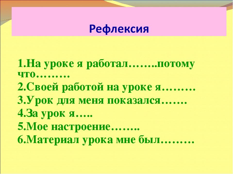 1.На уроке я работал……..потому что……… 2.Своей работой на уроке я……… 3.Урок д...