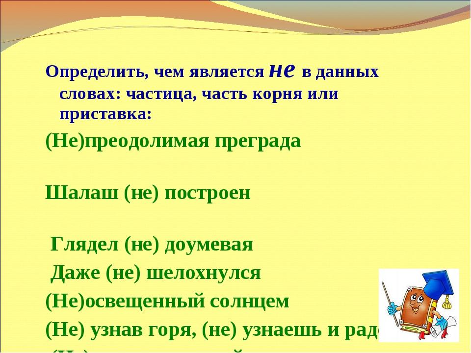 Определить, чем является не в данных словах: частица, часть корня или пристав...