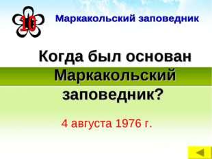 Когда был основан Маркакольский заповедник? 4 августа 1976 г.