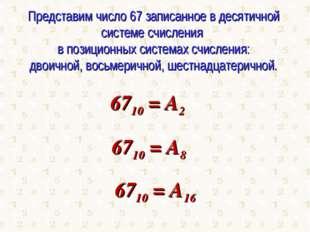Представим число 67 записанное в десятичной системе счисления в позиционных с