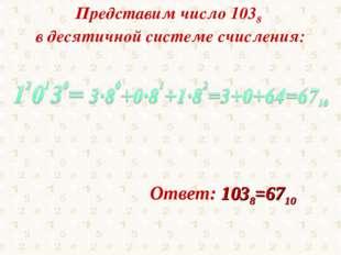 Представим число 1038 в десятичной системе счисления: Ответ: 1038=6710