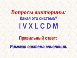 Вопросы викторины: Какая это система? I V X L C D M Правильный ответ: Римская