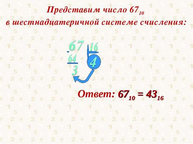 Представим число 6710 в шестнадцатеричной системе счисления: Ответ: 6710 = 4316