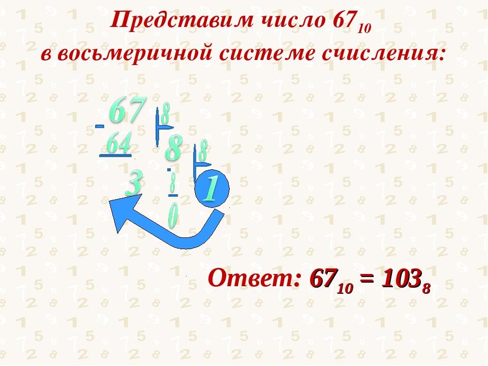 Представим число 6710 в восьмеричной системе счисления: Ответ: 6710 = 1038