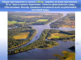 Общая протяженность канала 128 км , ширина на всем протяжении – 83 м. Трасса