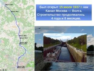 Был открыт 15 июля 1937 г. как Канал Москва — Волга. Строительство продолжало