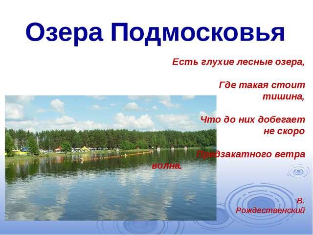 Озера Подмосковья Есть глухие лесные озера, Где такая стоит тишина, Что до ни...