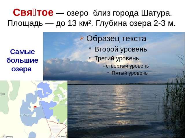 Свя́тое— озеро близ города Шатура. Площадь— до 13 км². Глубина озера 2-3 м....