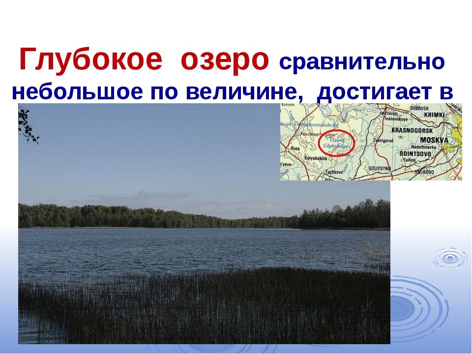 Глубокое озеро сравнительно небольшое по величине, достигает в глубину 32 м...