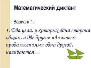 Математический диктант Вариант 1. 1. Два угла, у которых одна сторона общая,