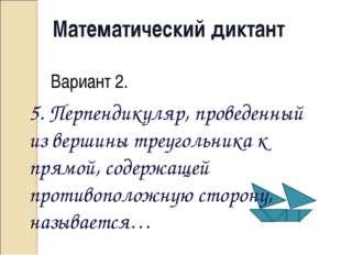 Математический диктант Вариант 2. 5. Перпендикуляр, проведенный из вершины тр