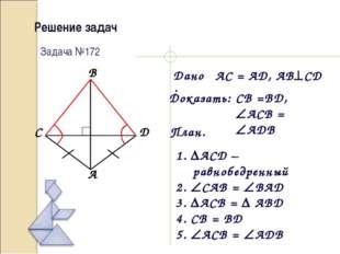 Решение задач Дано: Доказать: План. Задача №172 AC = AD, ABCD CB =BD, ACB =