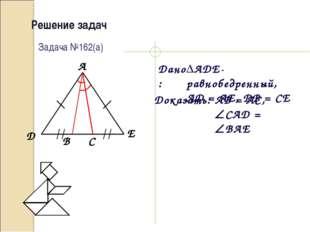 Решение задач Дано: Доказать: Задача №162(а) ADE-равнобедренный, AD = AE, DB