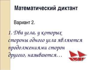 Математический диктант Вариант 2. 1. Два угла, у которых стороны одного угла