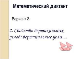 Математический диктант Вариант 2. 2. Свойство вертикальных углов: вертикальны